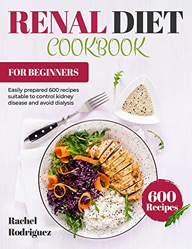 RENAL DIET COOKBOOK FOR BEGINNERS: Easily prepared 600 recipes suitable to control kidney disease and avoid dialysis