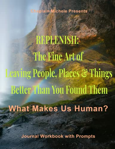 Chaplain Michele Presents: Replenish: The Fine Art of Leaving People, Places & Things Better Than Yo