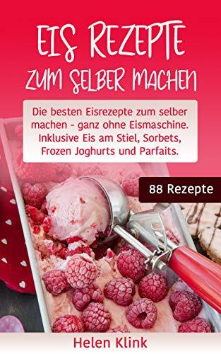 Eis Rezepte zum selber machen: Die besten Eisrezepte zum selber machen, ganz ohne Eismaschine. Inklusive Eis am Stiel, Sorbets, Frozen Joghurts und Parfaits.