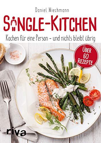 Single-Kitchen: Kochen für eine Person – und nichts bleibt übrig: Kochen für eine Person - und nichts bleibt übrig. Über 60 Rezepte