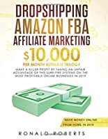 Dropshipping, Amazon FBA, Affiliate Marketing: $10,000/mo Ultimate Trilogy Make a Killer Profit by Taking an Unfair Advantage of this Sure-Fire Systems on the most Profitable Online Businesses in 2019
