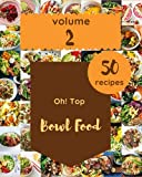 Oh! Top 50 Bowl Food Recipes Volume 2: Explore Bowl Food Cookbook NOW!