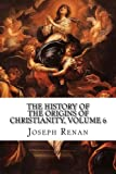 The History of the Origins of Christianity, Volume 6: The Christian Church, Comprising the Reigns of Hadrian and Antoninus Pius (A.D. 117-161)