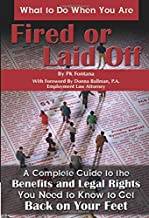 What to Do When You AreFired or Laid Off: A Complete Guide to the Benefits and Legal Rights You Need to Know to Get Back on Your Feet