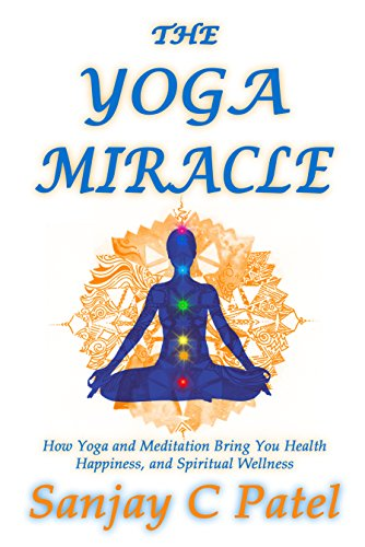 The Yoga Miracle How Yoga And Meditation Bring You Health Happiness And Spiritual Wellness Kindle Edition By Patel Sanjay C Health Fitness Dieting Kindle Ebooks Amazon Com