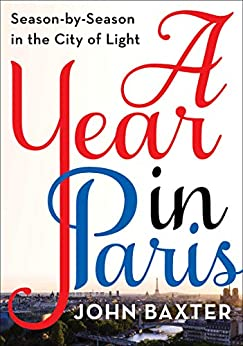 A Year in Paris: Season by Season in the City of Light by [John Baxter]
