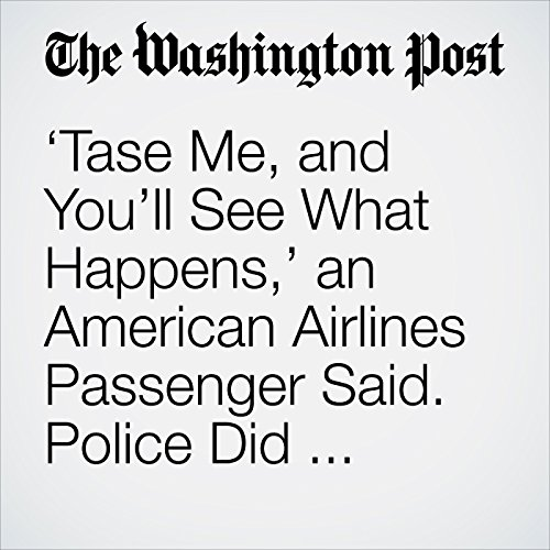 'Tase Me, and You'll See What Happens,' an American Airlines Passenger Said. Police Did — 10 Times. copertina