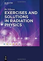 Exercises With Solutions in Radiation Physics by Bo N. Nilsson(2015-11-27)