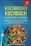 Vegetarisches Kochbuch fr Berufsttige und Anfnger: 150 vegetarische Rezepte fr eine gesunde Ernhrung! Inkl. Ernhrungsratgeber, Einfhrung in die vegetarische Kche & 14 Tage Plan zum Abnehmen.