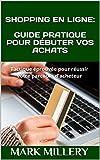 SHOPPING EN LIGNE: GUIDE PRATIQUE POUR DÉBUTER VOS ACHATS: Tactique éprouvée pour réussir votre parcours d'acheteur (Volume t. 3) (French Edition)