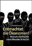 Entmachtet die �konomen!: Warum die Politik neue Berater braucht
