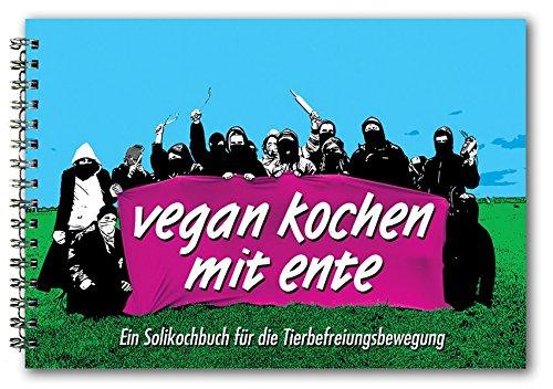 Vegan Kochen mit Ente: Ein Solikochbuch für die Tierbefreiungsbewegung