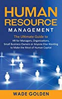 Human Resource Management: The Ultimate Guide to HR for Managers, Organizations, Small Business Owners, or Anyone Else Wanting to Make the Most of Human Capital
