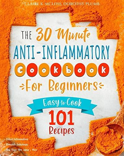The 30-Minute Anti-Inflammatory Diet Cookbook for Beginners: 101 Easy-To-Cook Recipes to Reduce Inflammations | Stimulate Autophagy | Slow Down Skin Aging & More