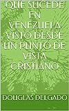 QUE SUCEDE EN VENEZUELA VISTO DESDE UN PUNTO DE VISTA CRISTIANO