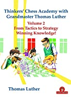 Thinkers' Chess Academy with Grandmaster Thomas Luther Vol 2: From Tactics to Strategy - Winning Knowledge! (Thinkers' Chess Academy with Grandmaster Thomas Luther, 2)