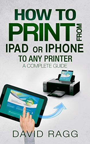 How to Print from iPad or iPhone to Any Printer: A Complete Guide (2nd Edition - 2019)