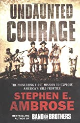 Undaunted Courage: The Pioneering First Mission to Explore America's Wild Frontier by Stephen E. Ambrose