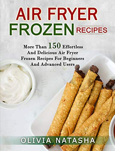AIR FRYER FROZEN RECIPES: MORE THAN 150 EFFORTLESS AND DELICIOUS AIR FRYER FROZEN RECIPES FOR BEGINNERS AND ADVANCED USERS (English Edition)