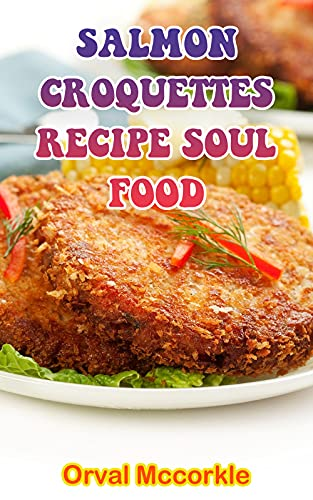 SALMON CROQUETTES RECIPE SOUL FOOD: 150 recipe Delicious and Easy The Ultimate Practical Guide Easy bakes Recipes From Around The World salmon croquettes recipe soul food cookbook (English Edition)
