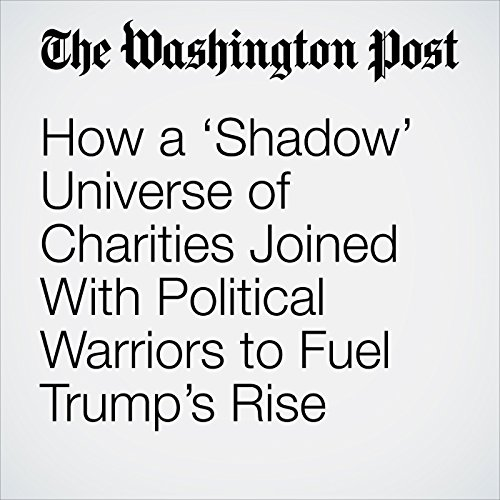 How a 'Shadow' Universe of Charities Joined With Political Warriors to Fuel Trump's Rise copertina