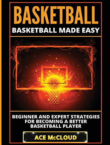 Basketball: Basketball Made Easy: Beginner and Expert Strategies For Becoming A Better Basketball Player (Basketball Training Coaching Leadership Winning)