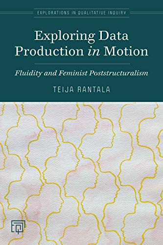 Exploring Data Production in Motion: Fluidity and Feminist Poststructuralism (Explorations in Qualitative Inquiry)