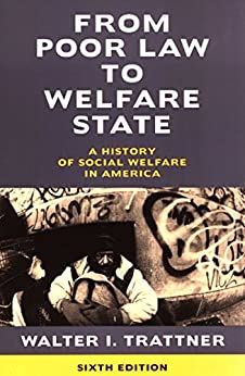 From Poor Law to Welfare State, 6th Edition: A History of Social Welfare in America by [Walter I. Trattner]