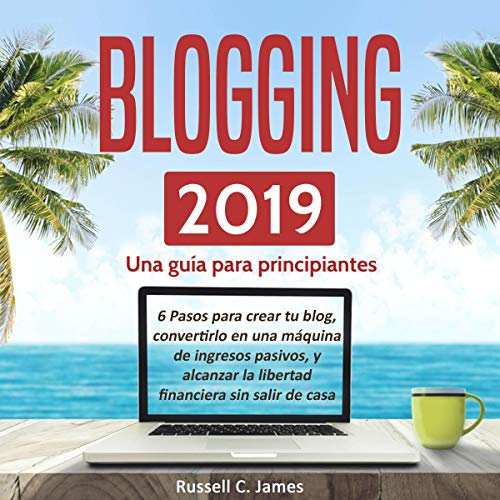 Blogging 2019: Una guía para principiantes. [Blogging 2019: A Guide for Beginners] Audiobook By Russell C. James cover art