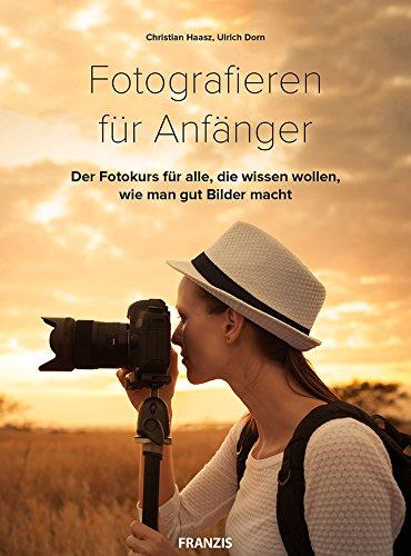 Fotografieren für Anfänger: Der Fotokurs für alle, die wissen wollen wie man gut Bilder macht