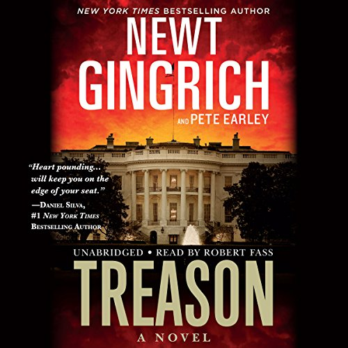 Treason     A Novel              By:                                                                                                                                 Newt Gingrich,                                                                                        Pete Earley                               Narrated by:                                                                                                                                 Robert Fass                      Length: 12 hrs and 12 mins     858 ratings     Overall 4.4