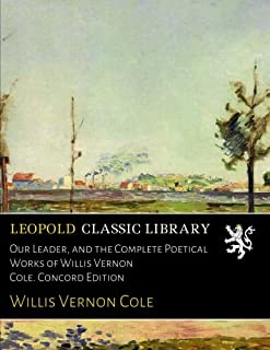 Our Leader, and the Complete Poetical Works of Willis Vernon Cole. Concord Edition