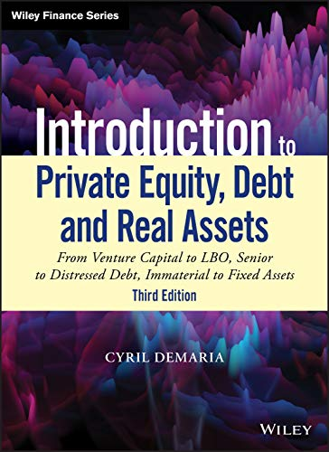 Introduction to Private Equity, Debt and Real Assets: From Venture Capital to LBO, Senior to Distressed Debt, Immaterial to Fixed Assets (Wiley Finance Editions)