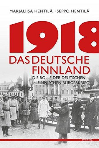 1918 - Das deutsche Finnland: Die Rolle der Deutschen im finnischen Unabhängigkeitskrieg (Finnland bei Scoventa)