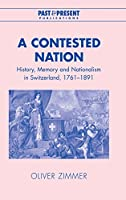 A Contested Nation: History, Memory and Nationalism in Switzerland, 1761–1891 (Past and Present Publications)