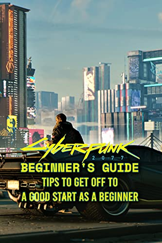 Cyberpunk 2077 Beginner's Guide: Tips To Get Off To A Good Start As A Beginner: Cyberpunk 2077 Beginner's Guide & Tips (English Edition)