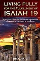 Living Fully for the Fulfillment of Isaiah 19: When Egypt, Assyria and Israel Will Become a Blessing in the Midst of the Earth