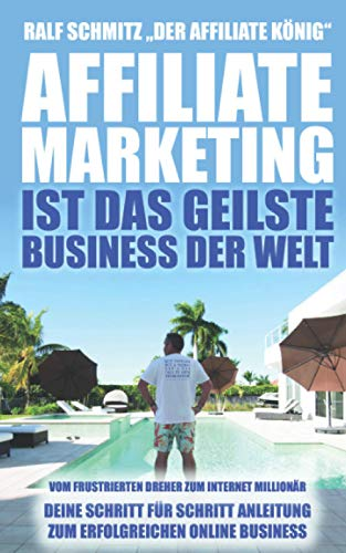 Affiliate Marketing ist das geilste Business der Welt: Vom frustrierten Dreher zum Internet Millionär. Deine Schritt für Schritt Anleitung zum erfolgreichen Online Business