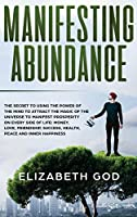 Manifesting Abundance: The Secret to Using the Power of the Mind to Attract the Magic of the Universe to Manifest Prosperity on Every Side of Life: Money, Love, Friendship, Success, Health, Peace and Inner Happinessn