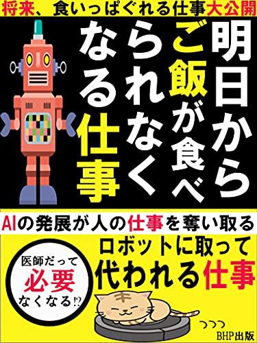 明日から、ご飯が食べられなくなる仕事: 【将来、食いっぱぐれる仕事大公開】【AIの発展が人の仕事を奪い取る】【ロボットに取って代われる仕事】
