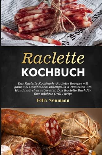 Raclette Kochbuch 2021#: Das Raclette Kochbuch –Raclette Rezepte mit ganz viel Geschmack: Innengrills & Raclettes - im Handumdrehen zubereitet. Das ... Raclette Buch für Ihre nächste Grill Party!
