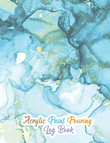 Acrylic Paint Pouring Log Book: Journal-Diary for Tracking Your Painting Art Projects