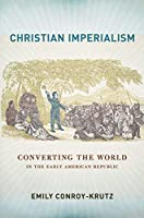 Christian Imperialism: Converting the World in the Early American Republic (United States in the World)