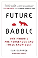 Future Babble: Why Pundits Are Hedgehogs and Foxes Know Best by Daniel Gardner(2012-02-28)