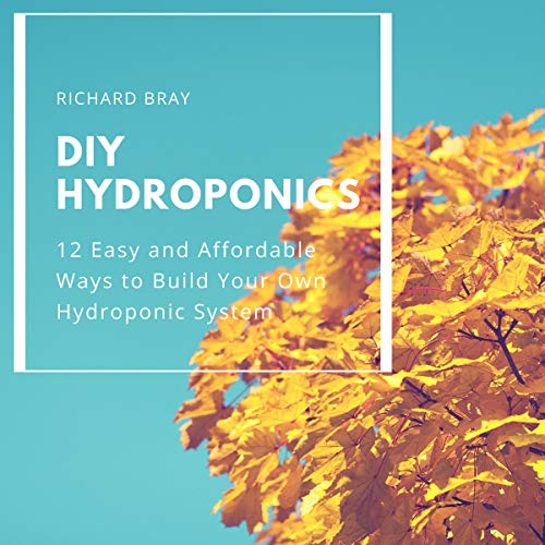 DIY Hydroponics: 12 Easy and Affordable Ways to Build Your Own Hydroponic System cover art