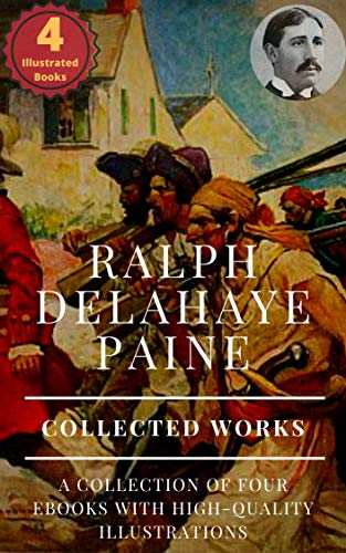 Ralph Delahaye Paine: Collected Works (Illustrated): The Steam-Shovel Man, The Book of Buried Treasure, Blackbeard: Buccaneer, The Praying Skipper, and ... books with illustrations (English Edition)