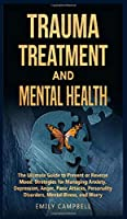 Trauma Treatment and Mental Health: The Ultimate Guide to Prevent or Reverse Mood. Strategies for Managing Anxiety, Depression, Anger, Panic Attacks, Personality Disorders, Mental Illness, and Worry