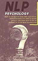 NLP Psychology: How To Use NLP To Your Own Advantage, With Everything You Need To Know About It. Including How To Set Up Barriers To Avoid Being Manipulated