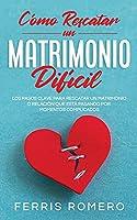 Cómo Rescatar un Matrimonio Difícil: Los Pasos Clave para Rescatar un Matrimonio o Relación que está Pasando por Momentos Complicados