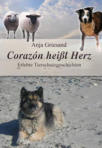 Corazón heißt Herz: Erlebte Tierschutzgeschichten